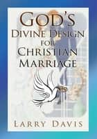 God's Divine Design for Christian Marriage ebook by Larry Davis