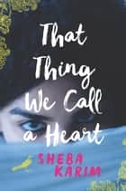 That Thing We Call a Heart ebook by Sheba Karim