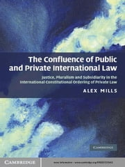 The Confluence of Public and Private International Law - Justice, Pluralism and Subsidiarity in the International Constitutional Ordering of Private Law ebook by Dr Alex Mills