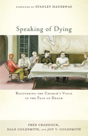 Speaking of Dying - Recovering the Church's Voice in the Face of Death ebook by Fred Craddock,Dale Goldsmith,Joy V. Goldsmith,Stanley Hauerwas