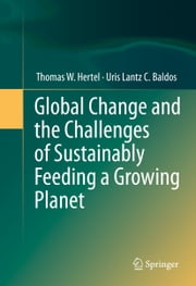 Global Change and the Challenges of Sustainably Feeding a Growing Planet ebook by Thomas W. Hertel,Uris Lantz C. Baldos
