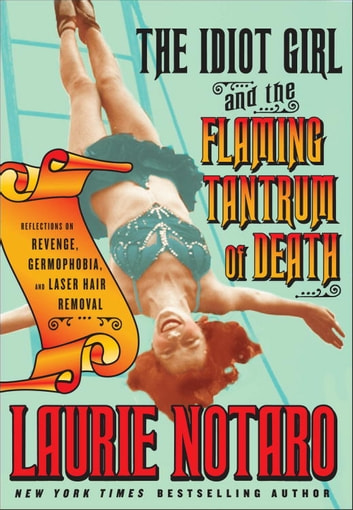 The Idiot Girl and the Flaming Tantrum of Death - Reflections on Revenge, Germophobia, and Laser Hair Removal ebook by Laurie Notaro