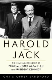 Harold and Jack - The Remarkable Friendship of Prime Minister Macmillan and President Kennedy ebook by Christopher Sandford