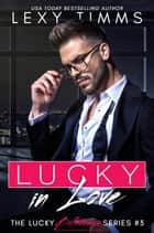 Lucky in Love - The Lucky Billionaire Series, #3 ebook by Lexy Timms