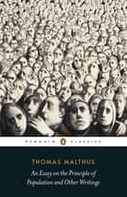 An Essay on the Principle of Population and Other Writings ebook by Thomas Malthus, Robert Mayhew