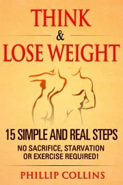 Think & Lose Weight - 15 Simple and Real Steps. No Sacrifice, Starvation or Exercise ebook by Phillip Collins
