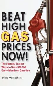 Beat High Gas Prices Now! - The Fastest, Easiest Ways to Save $20-$50 Every Month on Gas ebook by Diane MacEachern