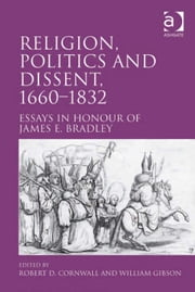 Religion, Politics and Dissent, 1660–1832 - Essays in Honour of James E. Bradley ebook by Dr Robert D Cornwall,Professor William Gibson
