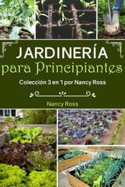 Jardinería para Principiantes: Colección 3 en 1 por Nancy Ross ebook by Nancy Ross