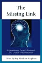 The Missing Link - A Symposium on Darwin's Creation-Evolution Solution ebook by Roy Abraham Varghese