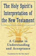 Holy Spirit's Interpretation of the New Testament ebook by Foundation for the Holy Spirit