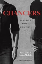 Chancers - Addiction, Prison, Recovery, Love: One Couple's Memoir ebook by Susan Stellin,Graham MacIndoe