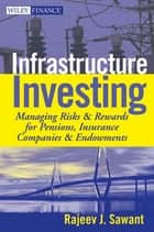 Infrastructure Investing - Managing Risks & Rewards for Pensions, Insurance Companies & Endowments ebook by Rajeev J. Sawant