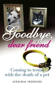 Goodbye, Dear Friend - Coming to Terms with the Death of a Pet ebook by Virginia Ironside