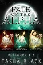 Fate of the Alpha: The Complete Bundle (Episodes 1-3) ebook by Tasha Black
