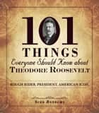 101 Things Everyone Should Know about Theodore Roosevelt ebook by Sean Andrews