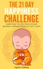 The 21 Day Happiness Challenge: Learn How to Love Your Life and Become a Happier Person in Just 21 Days ebook by Ingrid Lindberg