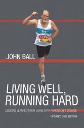 Living Well, Running Hard - Lessons Learned from Living with Parkinson's Disease ebook by John Ball