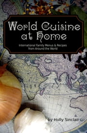 World Cuisine at Home: International Family Menus & Recipes From Around the World ebook by Holly Sinclair