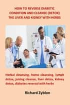 HOW TO REVERSE DIABETIC CONDITION AND CLEANSE (DETOX) THE LIVER AND KIDNEY WITH HERBS - Herbal cleansing, home cleansing, lymph detox, juicing cleanse, liver detox, kidney detox, diabetes reversal with herbs ebook by bright tonia