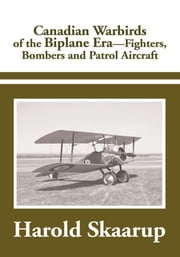 Canadian Warbirds of the Biplane Era. - Fighters, Bombers and Patrol Aircraft ebook by Harold Skaarup