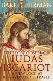 The Lost Gospel of Judas Iscariot : A New Look at Betrayer and Betrayed - A New Look at Betrayer and Betrayed ebook by Bart D. Ehrman
