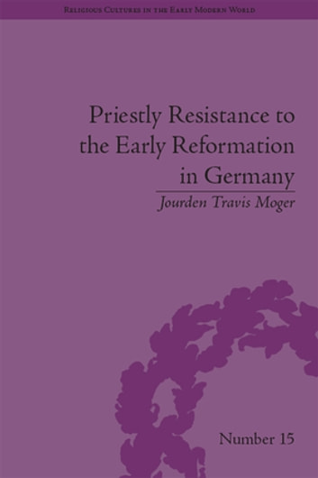 Priestly Resistance to the Early Reformation in Germany ebook by Jourden Travis Moger