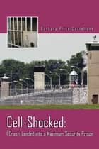 Cell-Shocked: I Crash-Landed into a Maximum Security Prison ebook by Barbara Price Castellone