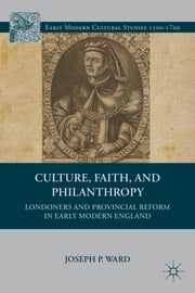 Culture, Faith, and Philanthropy - Londoners and Provincial Reform in Early Modern England ebook by Joseph P. Ward