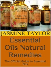 Essential Oils Natural Remedies: The Official Guide to Essential Oils ebook by Jasmine Taylor