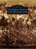 Cemeteries Around Lake Winnipesaukee ebook by Glenn A. Knoblock