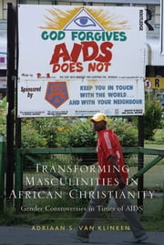 Transforming Masculinities in African Christianity - Gender Controversies in Times of AIDS ebook by Adriaan van Klinken