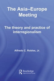 The Asia-Europe Meeting - The Theory and Practice of Interregionalism ebook by Alfredo C. Robles
