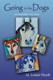 Going to the Dogs - An Incredible True Story ebook by M. Louise Heydt