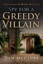 Spy for a Greedy Villain (The Adventures of Grant Scotland, Book Four) ebook by Dan McClure
