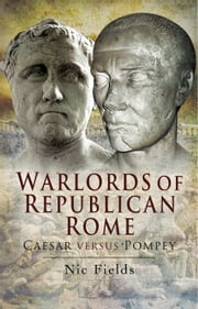 Warlords of Republican Rome - Caesar Versus Pompey ebook by Dr Nic Fields