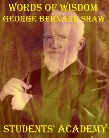 Words of Wisdom: George Bernard Shaw ebook by Students' Academy