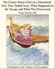The Corner House Girls on a Houseboat: How They Sailed Away, What Happened on the Voyage and What Was Discovered ebook by Grace Brooks Hill