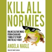 Kill All Normies - Online Culture Wars From 4Chan And Tumblr To Trump And The Alt-Right audiobook by Angela Nagle