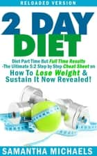 2 Day Diet : Diet Part Time But Full Time Results - The Ultimate 5:2 Step by Step Cheat Sheet on How To Lose Weight & Sustain It Now Revealed! -Reloaded Version ebook by Samantha Michaels