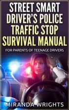 The Street Smart Driver's Police Traffic Stop Survival Manual: For Parents & Their Teenage Drivers ebook by Miranda Wrights