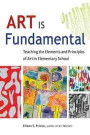 Art Is Fundamental - Teaching the Elements and Principles of Art in Elementary School ebook by Eileen S. Prince