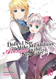 Didn't I Say To Make My Abilities Average In The Next Life?! Light Novel Vol. 10 ebook by FUNA, Itsuki Akata