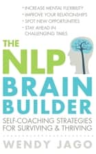 The NLP Brain Builder - Self-coaching strategies for surviving and thriving ebook by Wendy Jago