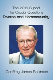 The 2015 Synod. The Crucial Questions: Divorce and Homosexuality ebook by Geoffrey Robinson