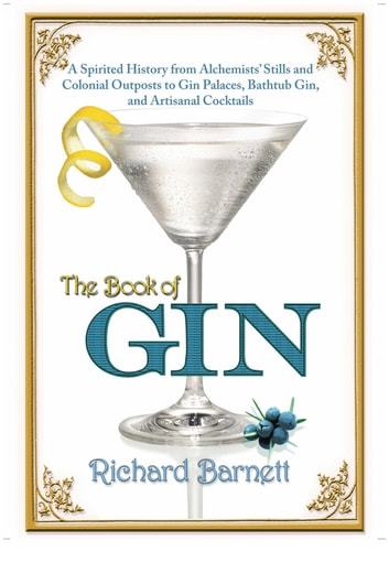 The Book of Gin - A Spirited World History from Alchemists' Stills and Colonial Outposts to Gin Palaces, Bathtub Gin, and Artisanal Cocktails ebook by Richard Barnett