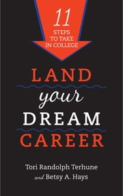 Land Your Dream Career - Eleven Steps to Take in College ebook by Tori Randolph Terhune,Betsy A. Hays