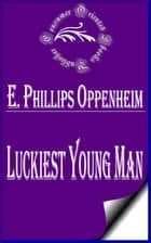 Luckiest Young Man ebook by E. Phillips Oppenheim