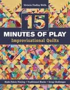 15 minutes of Play -- Improvisational Quilts - Made-Fabric Piecing • Traditional Blocks • Scrap Challenges ebook by Victoria Findlay Wolfe
