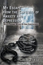 My Escape from the Captivity of Anxiety and Depression - Held a Prisoner within My Own Consciousness ebook by JB Dumás